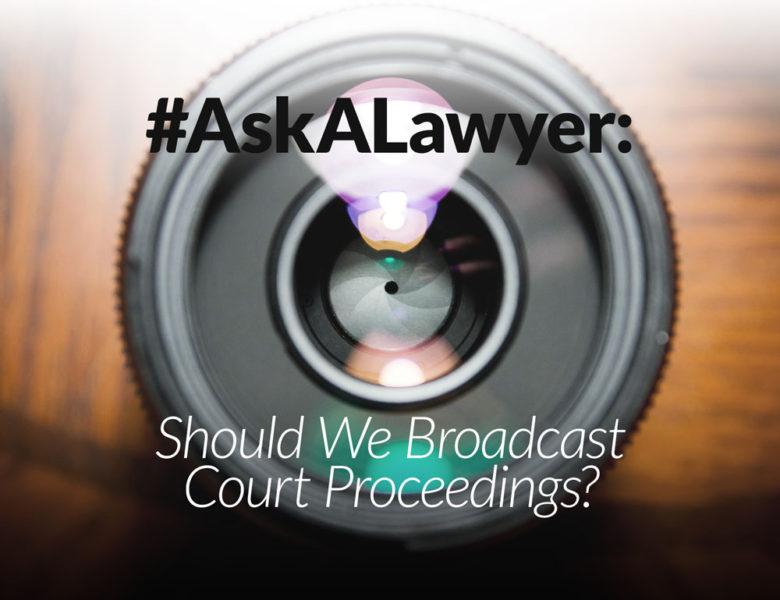 Ask a Lawyer: Should We Broadcast Court Proceedings?